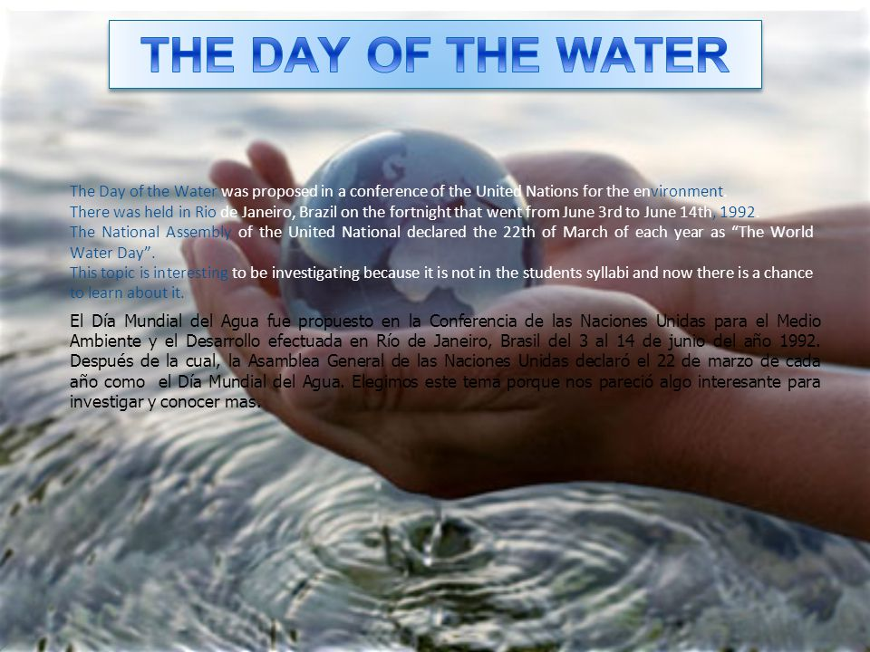 THE DAY OF THE WATER The Day of the Water was proposed in a conference of the United Nations for the environment.