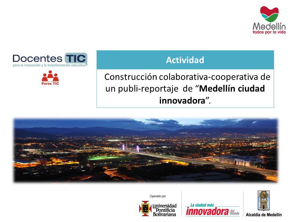 Actividad Construcción colaborativa-cooperativa de un publi-reportaje de Medellín ciudad innovadora .