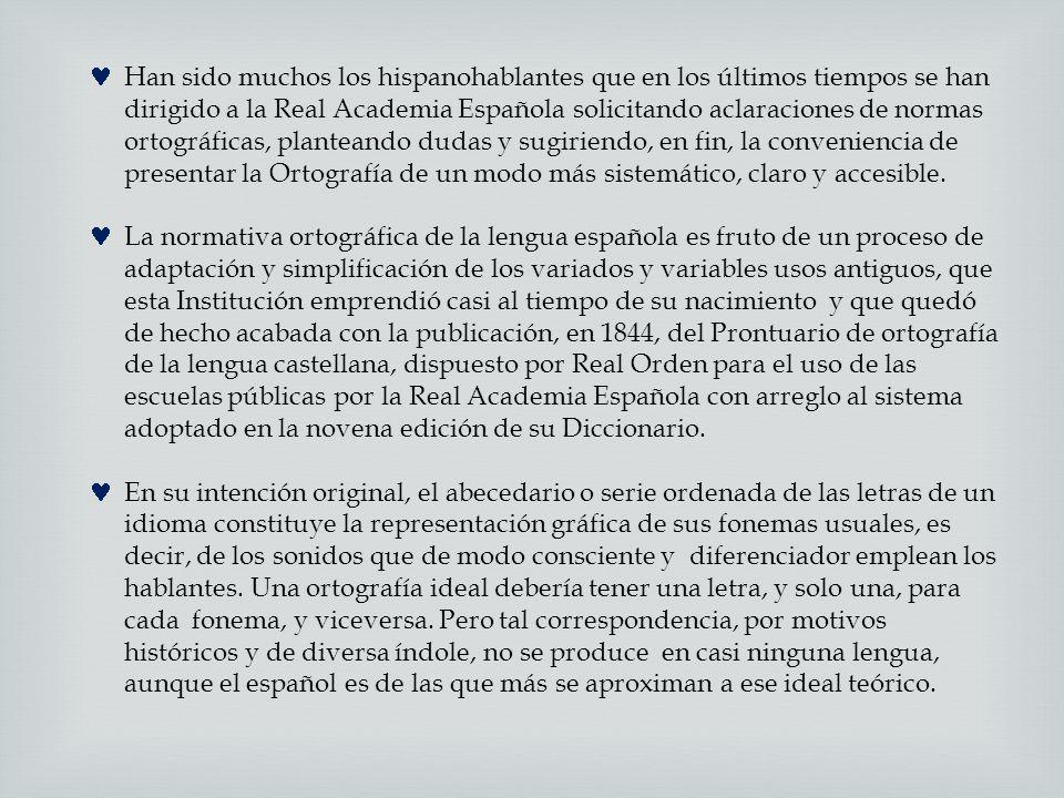 Han sido muchos los hispanohablantes que en los últimos tiempos se han dirigido a la Real Academia Española solicitando aclaraciones de normas ortográficas, planteando dudas y sugiriendo, en fin, la conveniencia de presentar la Ortografía de un modo más sistemático, claro y accesible.