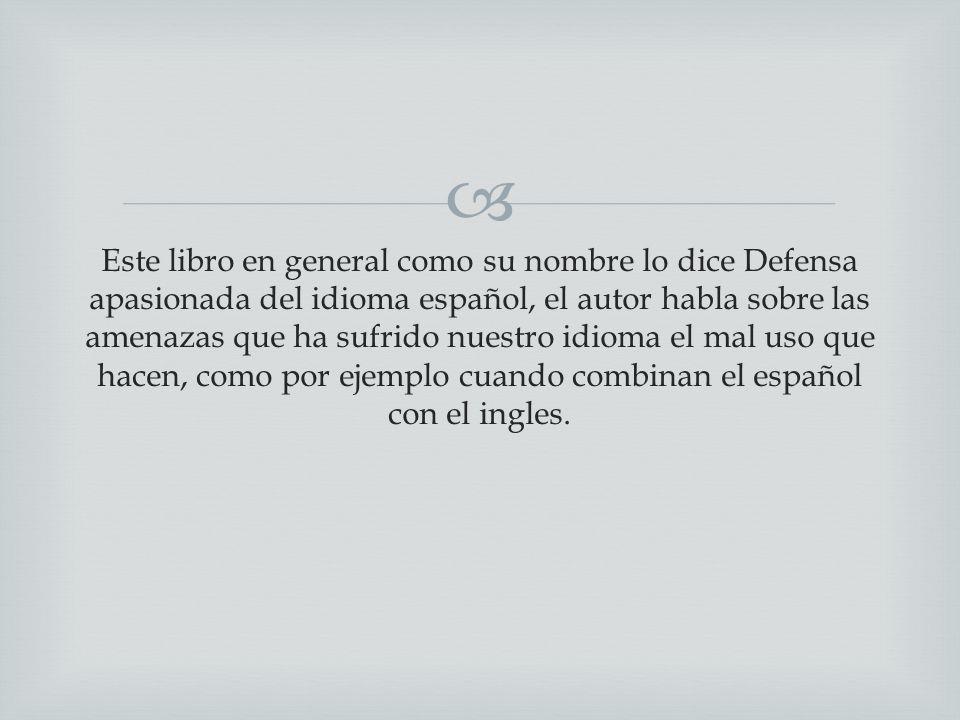 Este libro en general como su nombre lo dice Defensa apasionada del idioma español, el autor habla sobre las amenazas que ha sufrido nuestro idioma el mal uso que hacen, como por ejemplo cuando combinan el español con el ingles.