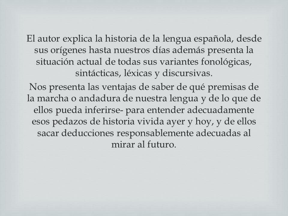 El autor explica la historia de la lengua española, desde sus orígenes hasta nuestros días además presenta la situación actual de todas sus variantes fonológicas, sintácticas, léxicas y discursivas.