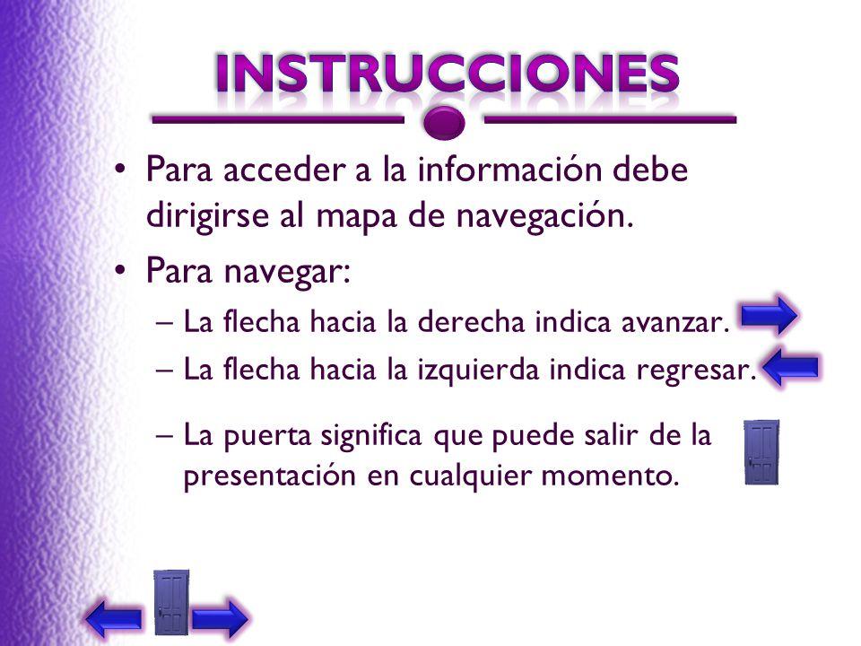 instrucciones Para acceder a la información debe dirigirse al mapa de navegación. Para navegar: La flecha hacia la derecha indica avanzar.