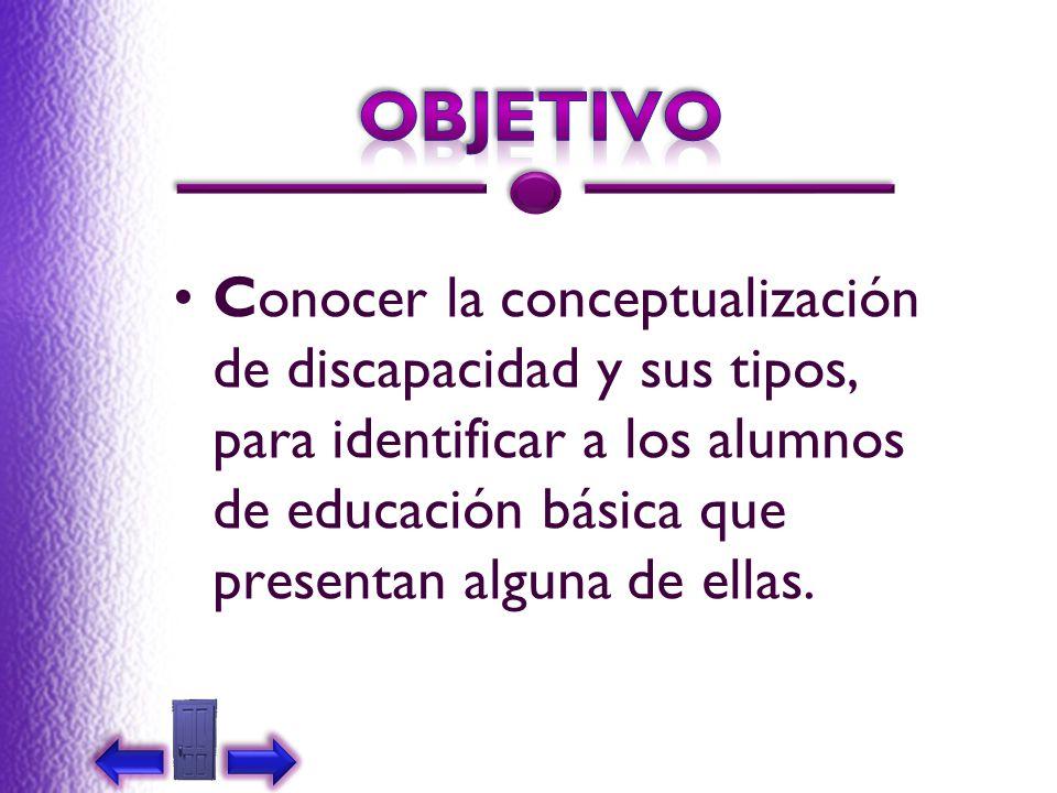OBJETIVO Conocer la conceptualización de discapacidad y sus tipos, para identificar a los alumnos de educación básica que presentan alguna de ellas.