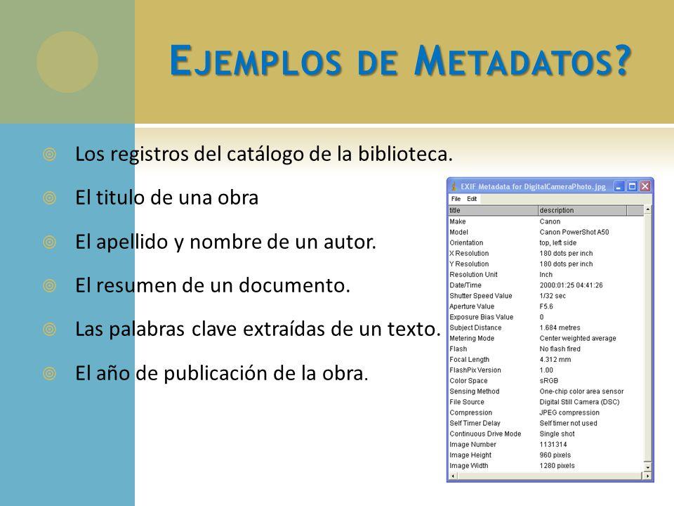 Ejemplos de Metadatos Los registros del catálogo de la biblioteca.