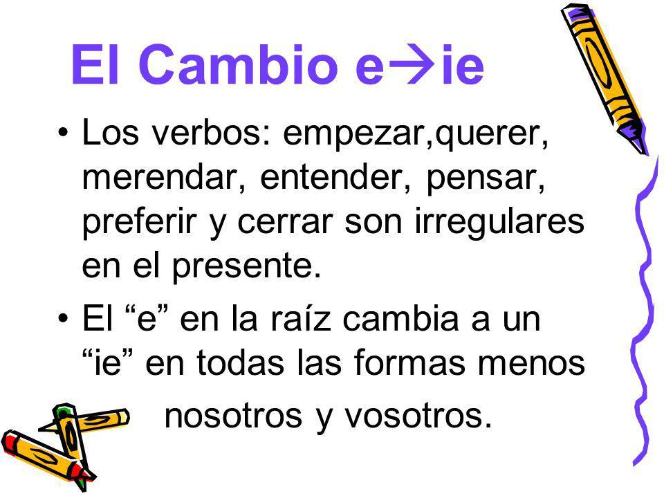 El Cambio eie Los verbos: empezar,querer, merendar, entender, pensar, preferir y cerrar son irregulares en el presente.