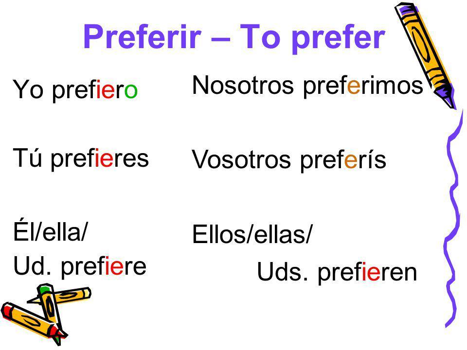 Preferir – To prefer Nosotros preferimos Yo prefiero Vosotros preferís