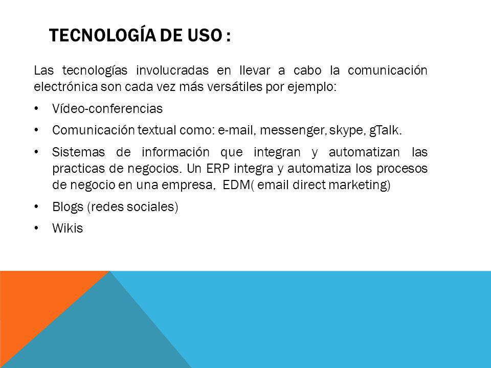 Tecnología de uso : Las tecnologías involucradas en llevar a cabo la comunicación electrónica son cada vez más versátiles por ejemplo: