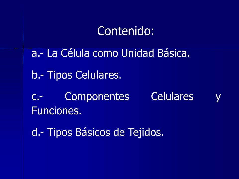 Contenido: a.- La Célula como Unidad Básica. b.- Tipos Celulares.