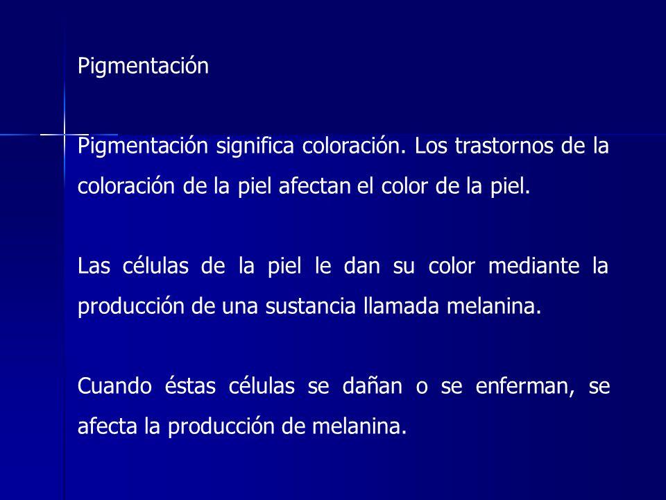 Pigmentación Pigmentación significa coloración. Los trastornos de la coloración de la piel afectan el color de la piel.