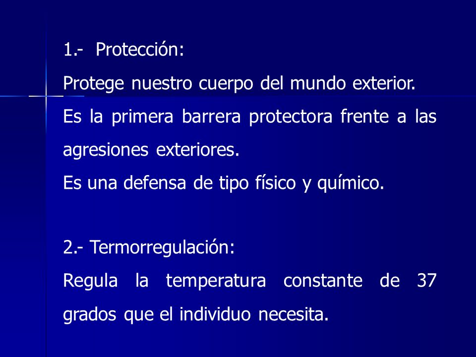 1.- Protección:Protege nuestro cuerpo del mundo exterior. Es la primera barrera protectora frente a las agresiones exteriores.