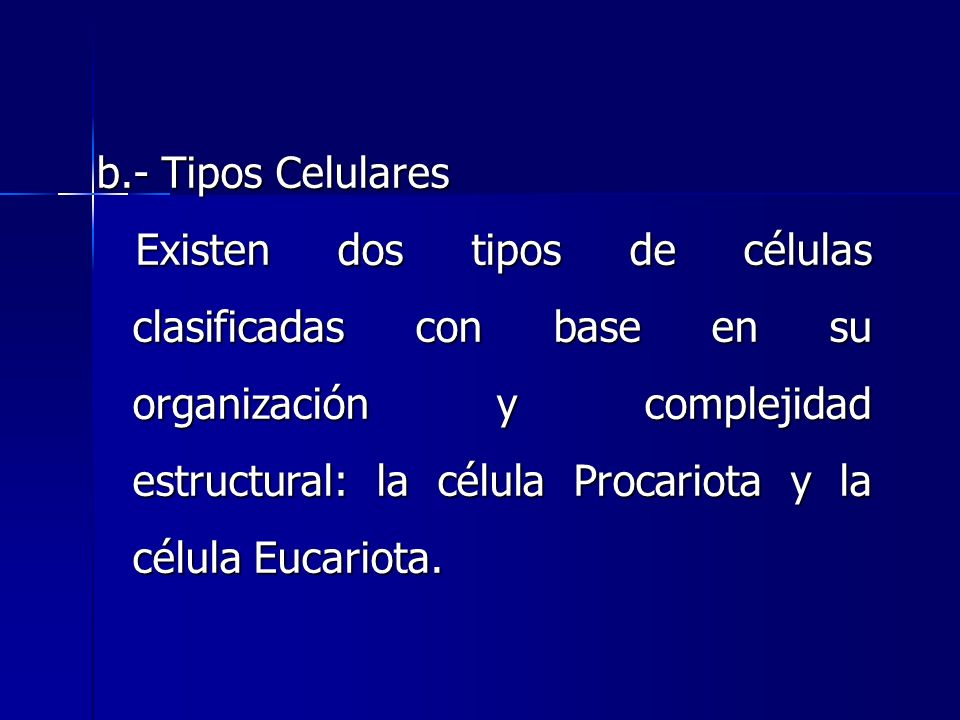 b.- Tipos Celulares Existen dos tipos de células clasificadas con base en su organización y complejidad estructural: la célula Procariota y la célula Eucariota.
