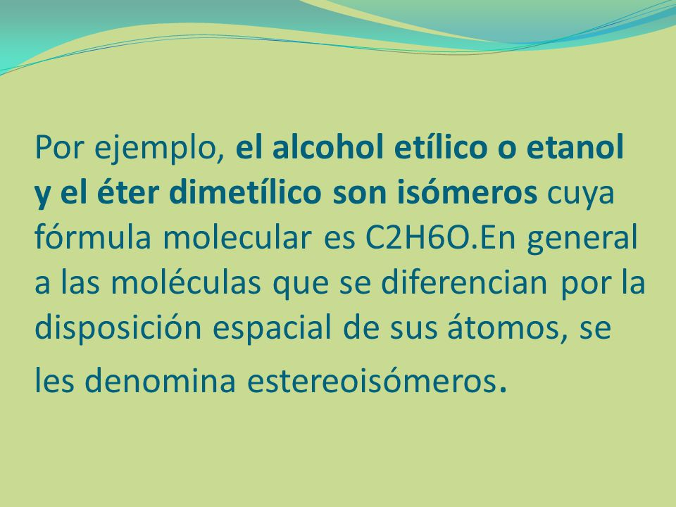 Por ejemplo, el alcohol etílico o etanol y el éter dimetílico son isómeros cuya fórmula molecular es C2H6O.En general a las moléculas que se diferencian por la disposición espacial de sus átomos, se les denomina estereoisómeros.