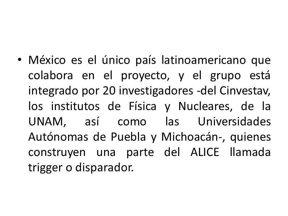 México es el único país latinoamericano que colabora en el proyecto, y el grupo está integrado por 20 investigadores -del Cinvestav, los institutos de Física y Nucleares, de la UNAM, así como las Universidades Autónomas de Puebla y Michoacán-, quienes construyen una parte del ALICE llamada trigger o disparador.