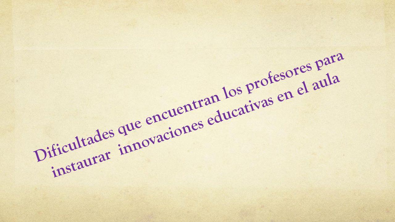 Dificultades que encuentran los profesores para instaurar innovaciones educativas en el aula