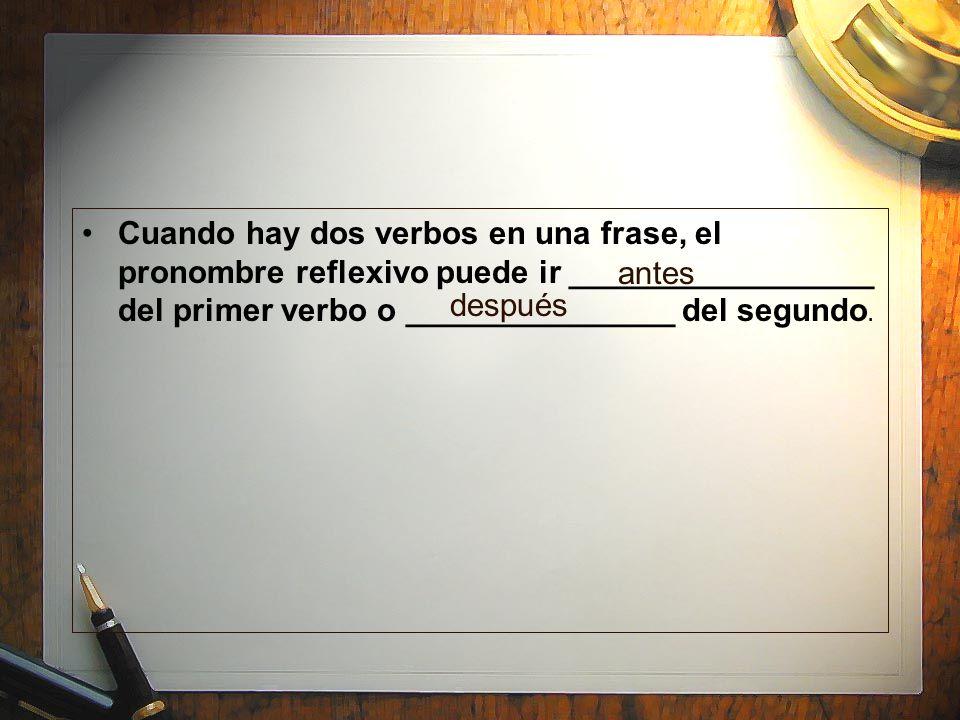 Cuando hay dos verbos en una frase, el pronombre reflexivo puede ir _________________ del primer verbo o _______________ del segundo.