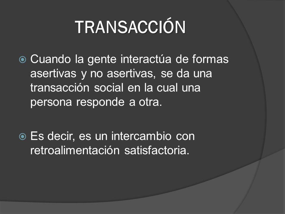 TRANSACCIÓN Cuando la gente interactúa de formas asertivas y no asertivas, se da una transacción social en la cual una persona responde a otra.