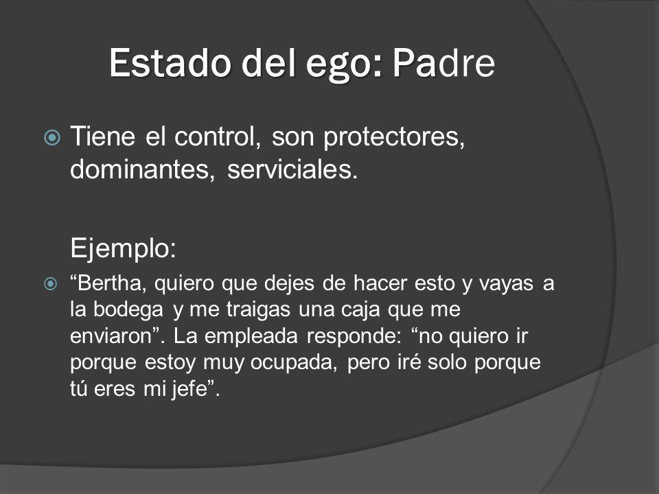 Estado del ego: Padre Tiene el control, son protectores, dominantes, serviciales. Ejemplo: