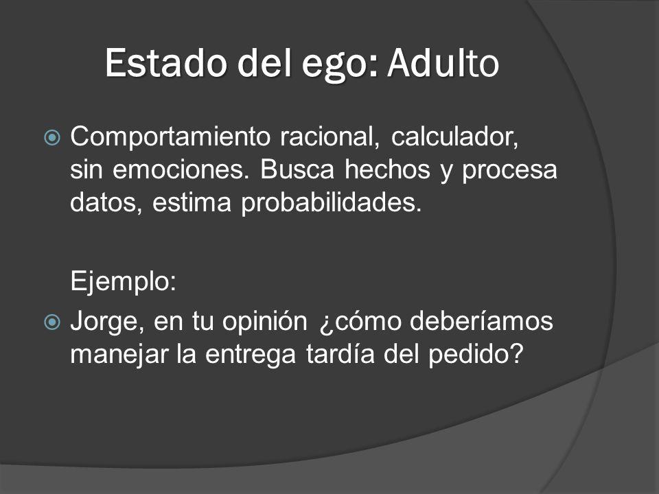 Estado del ego: Adulto Comportamiento racional, calculador, sin emociones. Busca hechos y procesa datos, estima probabilidades.