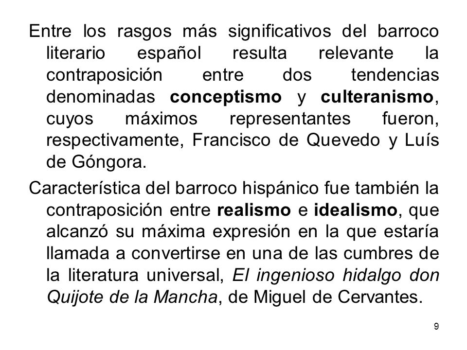 Entre los rasgos más significativos del barroco literario español resulta relevante la contraposición entre dos tendencias denominadas conceptismo y culteranismo, cuyos máximos representantes fueron, respectivamente, Francisco de Quevedo y Luís de Góngora.