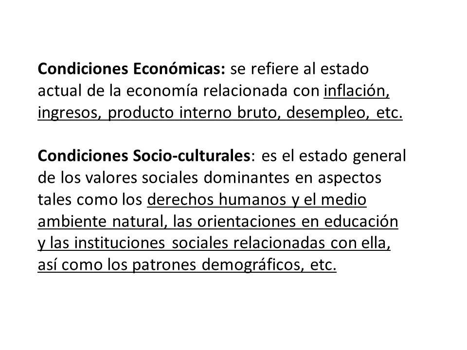 Condiciones Económicas: se refiere al estado actual de la economía relacionada con inflación, ingresos, producto interno bruto, desempleo, etc.