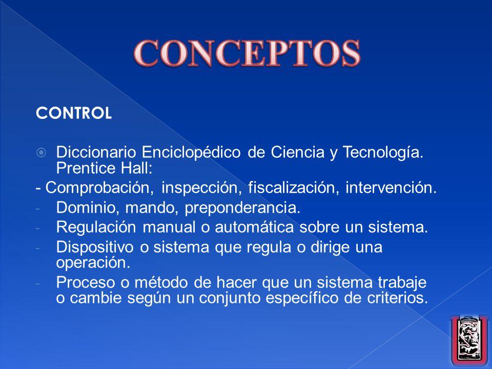 CONCEPTOS CONTROL. Diccionario Enciclopédico de Ciencia y Tecnología. Prentice Hall: - Comprobación, inspección, fiscalización, intervención.