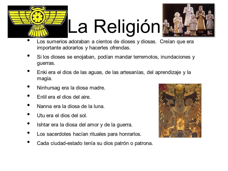 La Religión Los sumerios adoraban a cientos de dioses y diosas. Creían que era importante adorarlos y hacerles ofrendas.