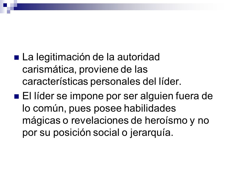 La legitimación de la autoridad carismática, proviene de las características personales del líder.
