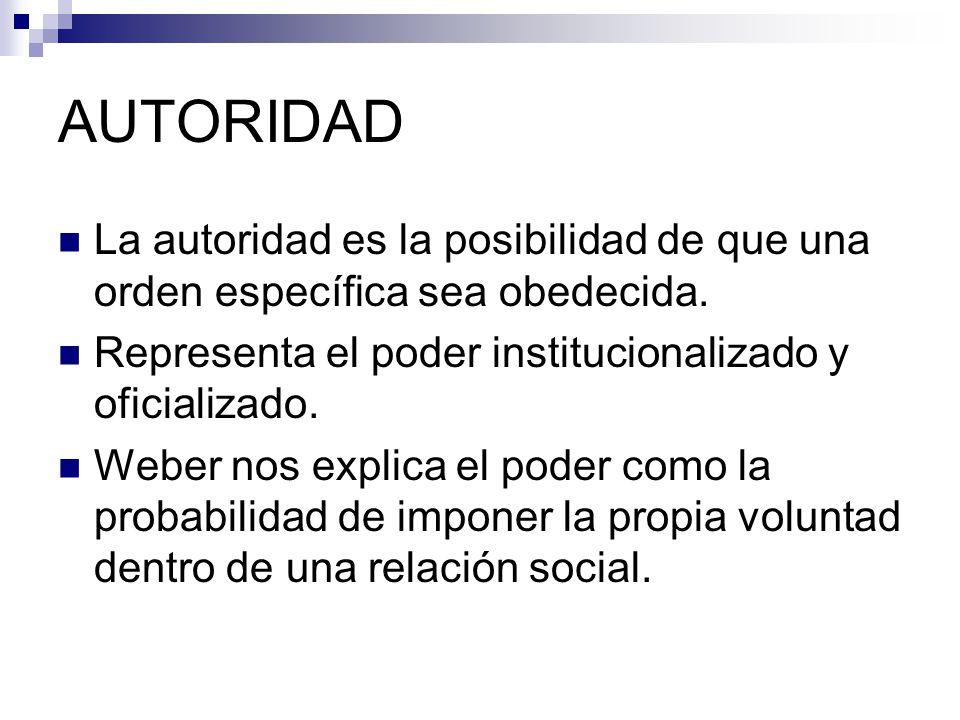 AUTORIDAD La autoridad es la posibilidad de que una orden específica sea obedecida. Representa el poder institucionalizado y oficializado.