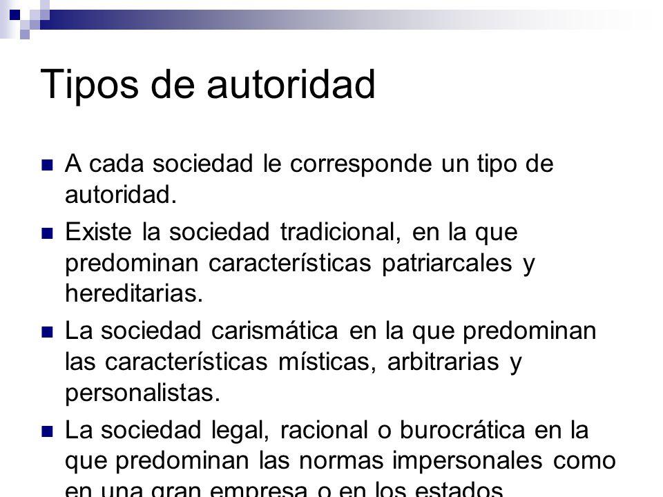 Tipos de autoridad A cada sociedad le corresponde un tipo de autoridad.