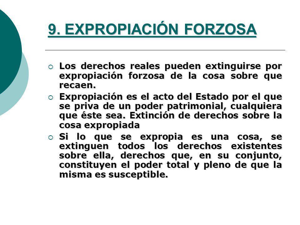9. EXPROPIACIÓN FORZOSA Los derechos reales pueden extinguirse por expropiación forzosa de la cosa sobre que recaen.