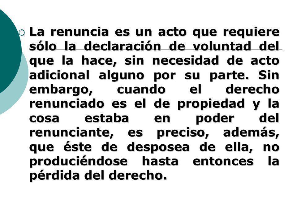 La renuncia es un acto que requiere sólo la declaración de voluntad del que la hace, sin necesidad de acto adicional alguno por su parte.