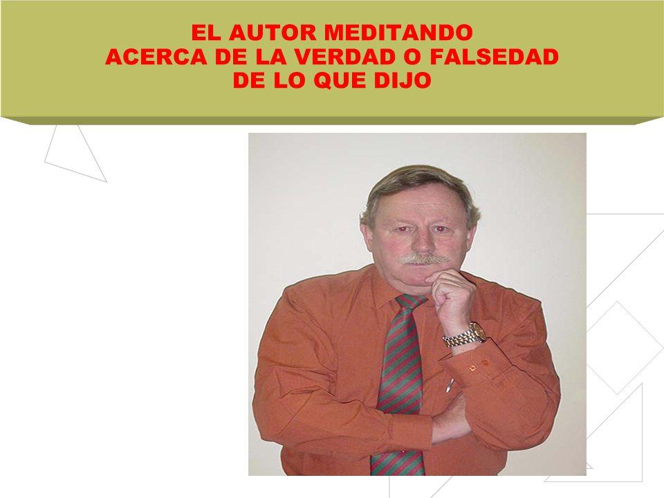 EL AUTOR MEDITANDO ACERCA DE LA VERDAD O FALSEDAD DE LO QUE DIJO