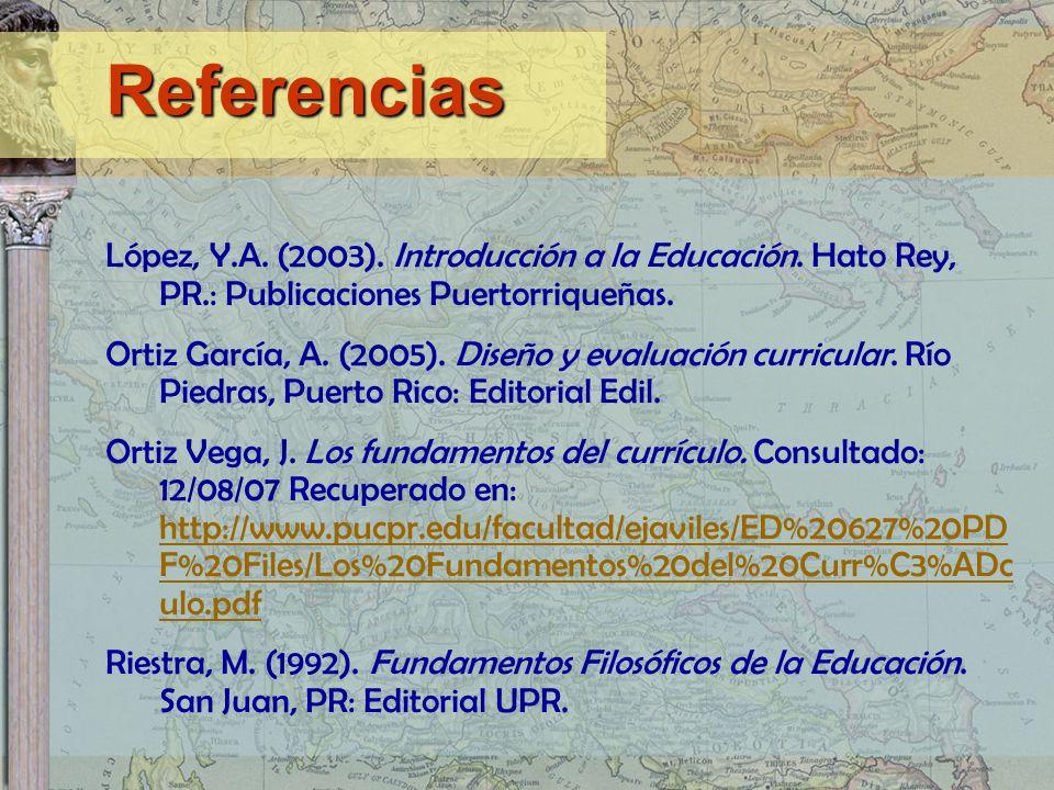 Referencias López, Y.A. (2003). Introducción a la Educación. Hato Rey, PR.: Publicaciones Puertorriqueñas.