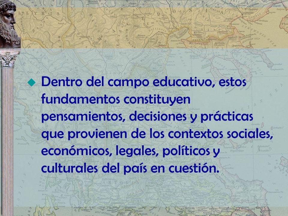 Dentro del campo educativo, estos fundamentos constituyen pensamientos, decisiones y prácticas que provienen de los contextos sociales, económicos, legales, políticos y culturales del país en cuestión.