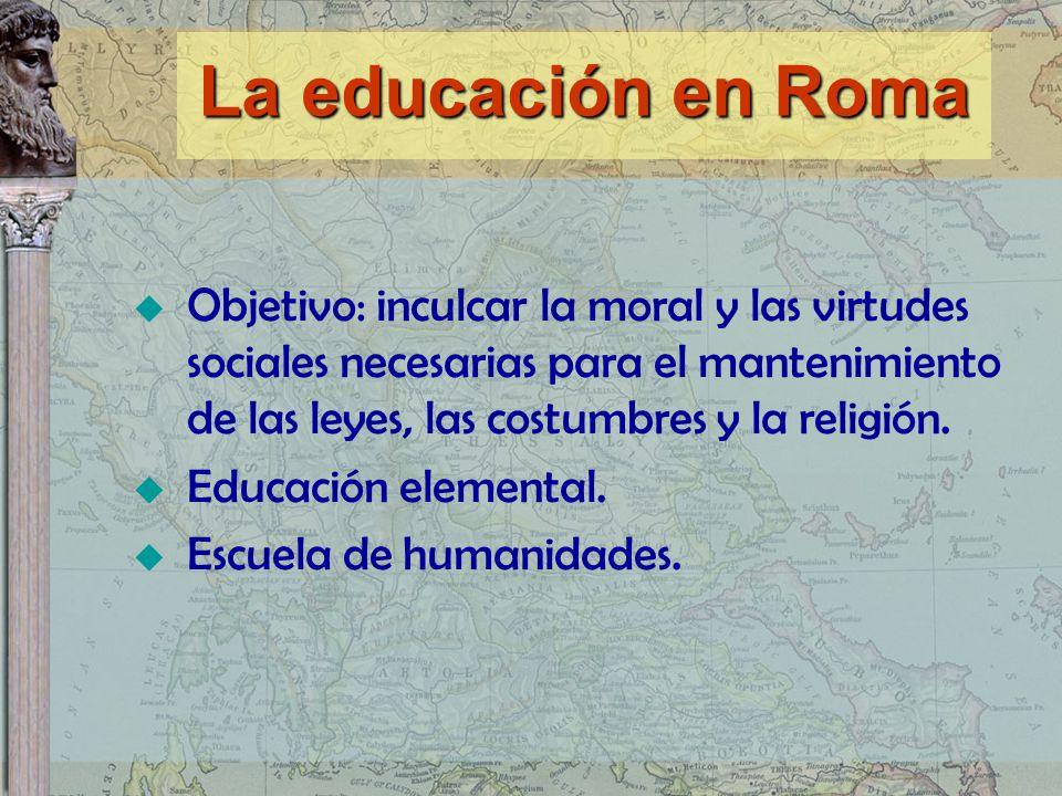 La educación en Roma Objetivo: inculcar la moral y las virtudes sociales necesarias para el mantenimiento de las leyes, las costumbres y la religión.