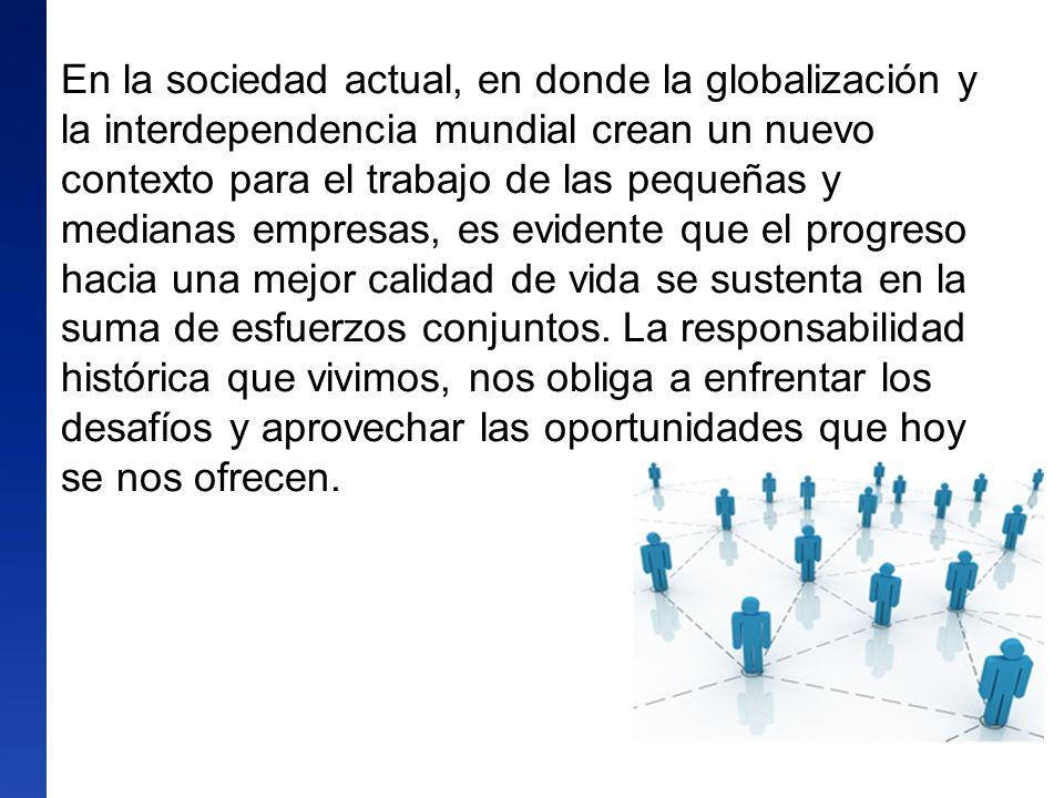En la sociedad actual, en donde la globalización y la interdependencia mundial crean un nuevo contexto para el trabajo de las pequeñas y medianas empresas, es evidente que el progreso hacia una mejor calidad de vida se sustenta en la suma de esfuerzos conjuntos.