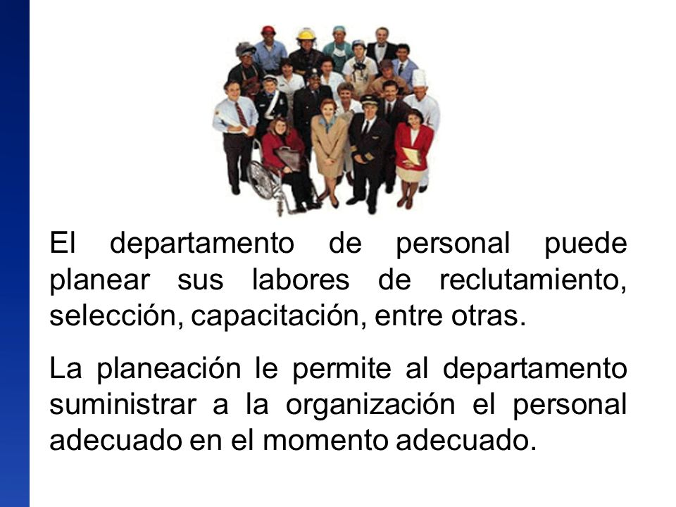 El departamento de personal puede planear sus labores de reclutamiento, selección, capacitación, entre otras.
