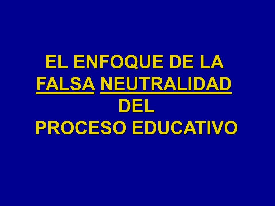 EL ENFOQUE DE LA FALSA NEUTRALIDAD DEL PROCESO EDUCATIVO