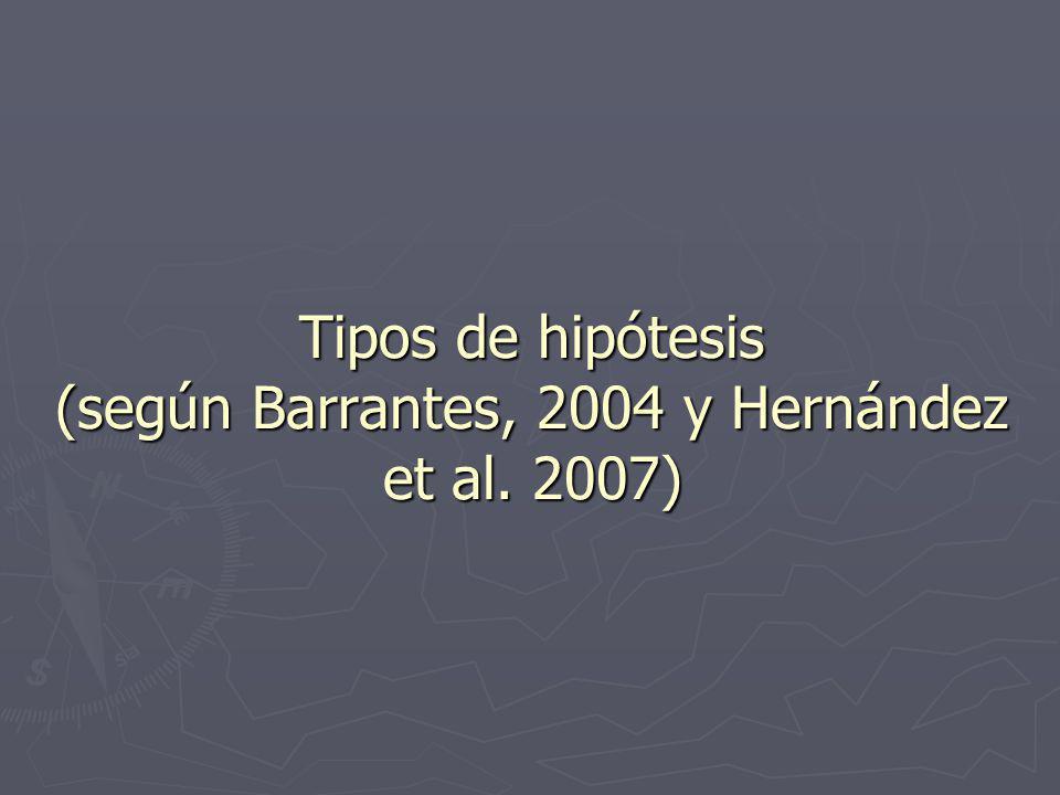 Tipos de hipótesis (según Barrantes, 2004 y Hernández et al. 2007)