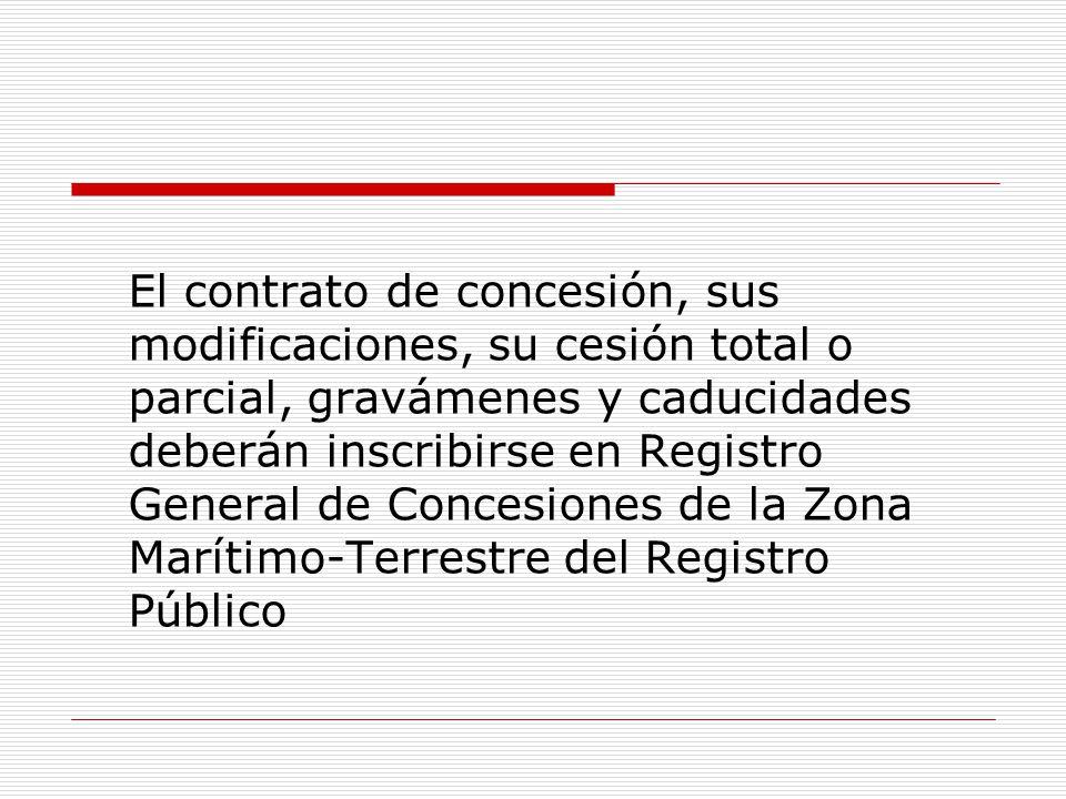 El contrato de concesión, sus modificaciones, su cesión total o parcial, gravámenes y caducidades deberán inscribirse en Registro General de Concesiones de la Zona Marítimo-Terrestre del Registro Público