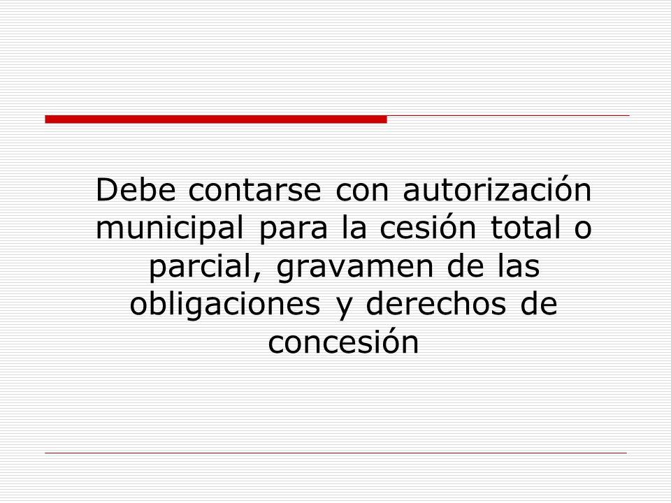 Debe contarse con autorización municipal para la cesión total o parcial, gravamen de las obligaciones y derechos de concesión