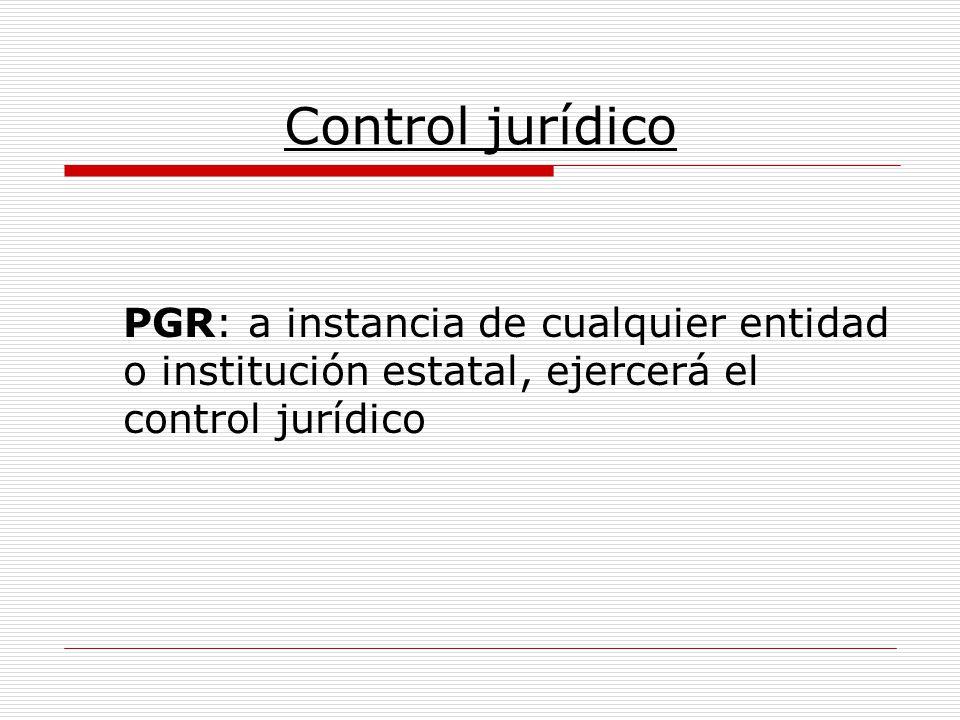 Control jurídico PGR: a instancia de cualquier entidad o institución estatal, ejercerá el control jurídico.