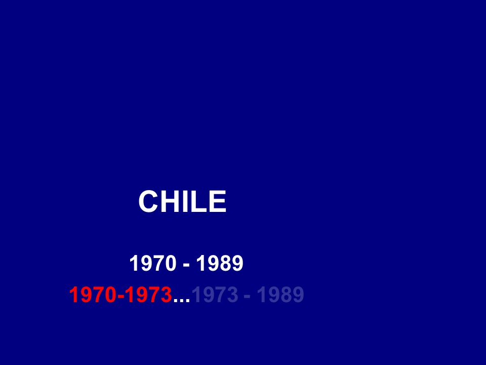 CHILE 1970 - 1989 1970-1973...1973 - 1989
