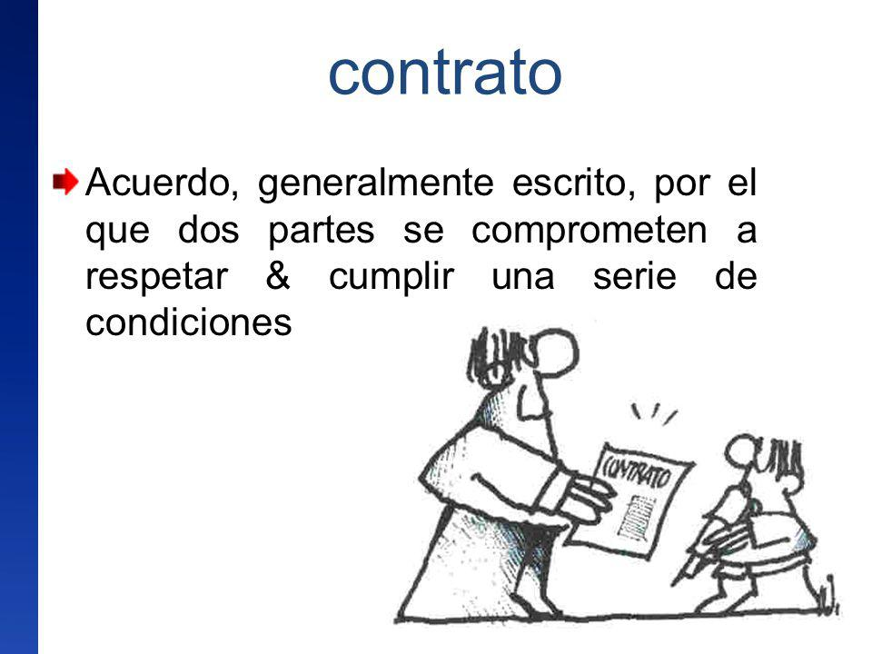 contrato Acuerdo, generalmente escrito, por el que dos partes se comprometen a respetar & cumplir una serie de condiciones.
