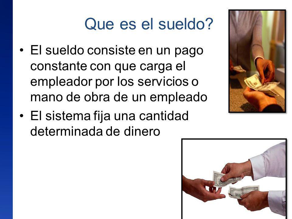 Que es el sueldo El sueldo consiste en un pago constante con que carga el empleador por los servicios o mano de obra de un empleado.