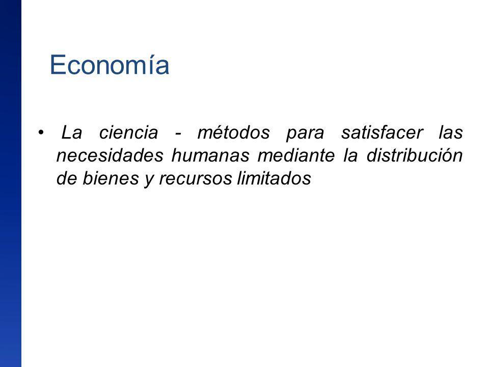 Economía La ciencia - métodos para satisfacer las necesidades humanas mediante la distribución de bienes y recursos limitados.