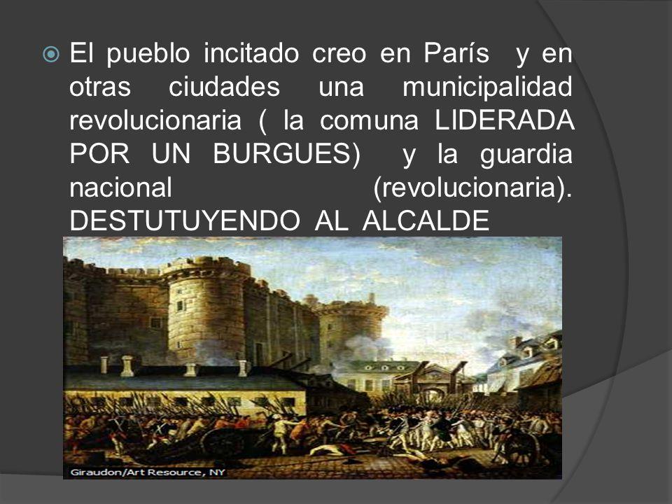 El pueblo incitado creo en París y en otras ciudades una municipalidad revolucionaria ( la comuna LIDERADA POR UN BURGUES) y la guardia nacional (revolucionaria).