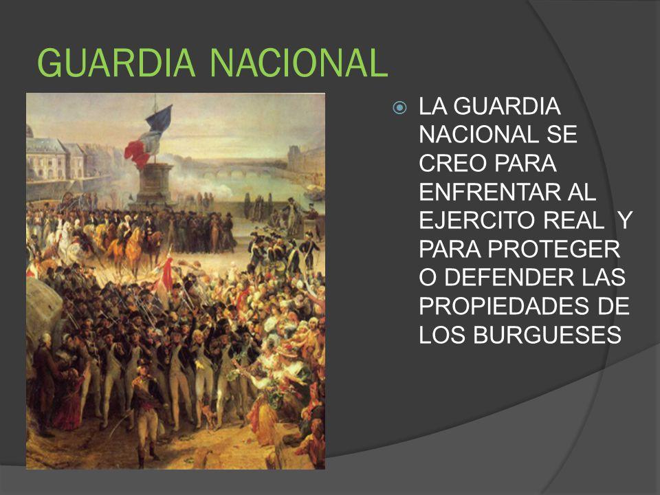 GUARDIA NACIONAL LA GUARDIA NACIONAL SE CREO PARA ENFRENTAR AL EJERCITO REAL Y PARA PROTEGER O DEFENDER LAS PROPIEDADES DE LOS BURGUESES.