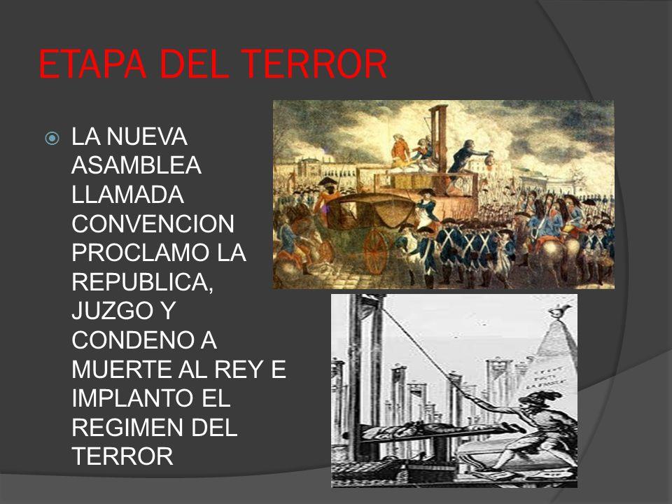ETAPA DEL TERROR LA NUEVA ASAMBLEA LLAMADA CONVENCION PROCLAMO LA REPUBLICA, JUZGO Y CONDENO A MUERTE AL REY E IMPLANTO EL REGIMEN DEL TERROR.
