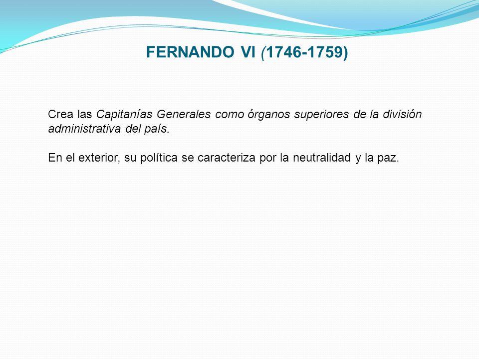FERNANDO VI (1746-1759) Crea las Capitanías Generales como órganos superiores de la división administrativa del país.